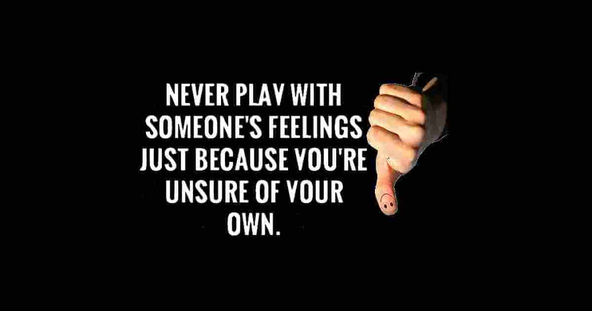 Don't play with people's feelings.