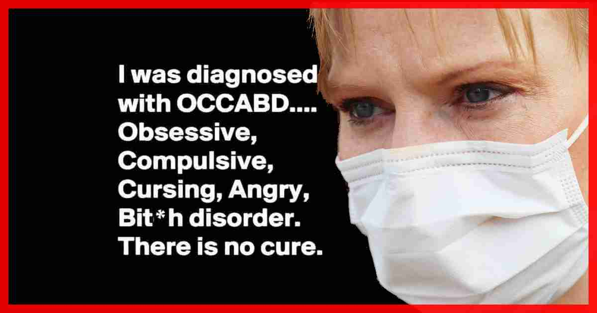 Recently, I was diagnosed with OCCABD. It's an Obsessive, Compulsive, Cursing, Angry, Bit*h disorder, and there's no cure for it.