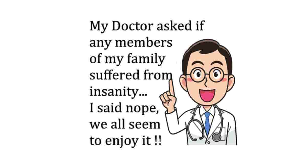 My Doctor asked me if any member of my family SUFFERED from insanity. I answered, NO we all seem to enjoy it.