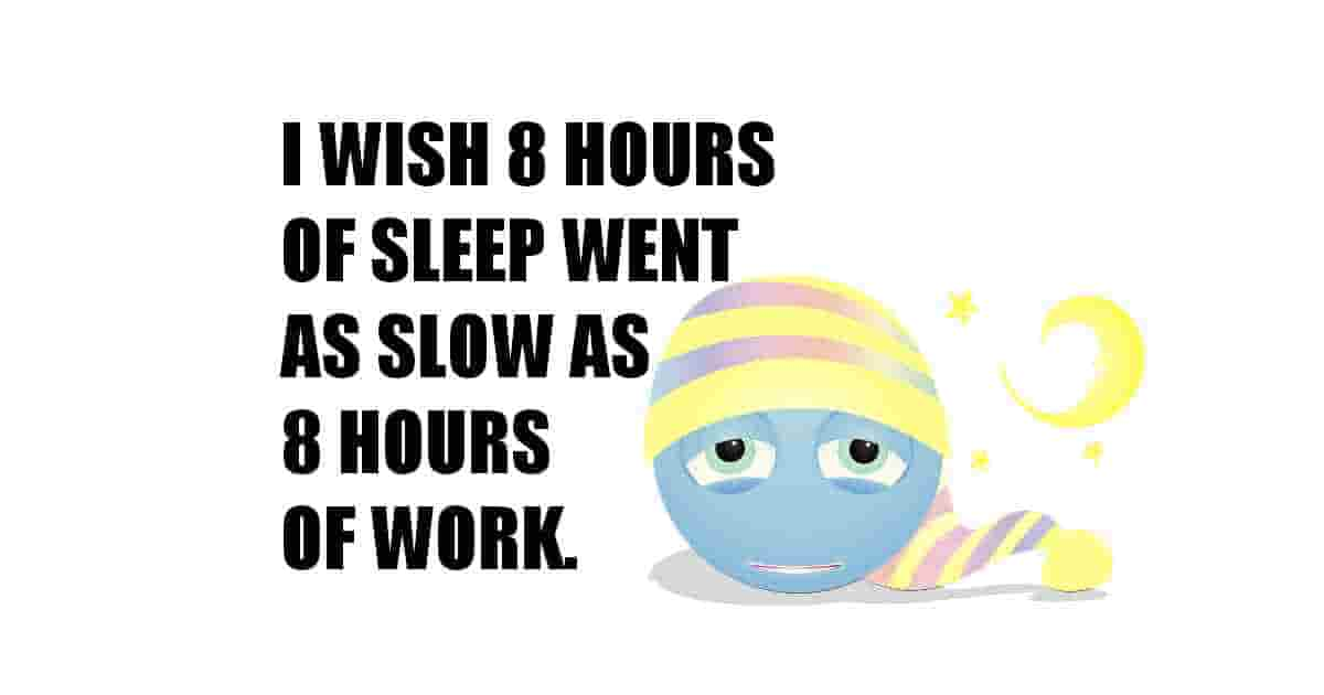 Sleep is fast and work is slow! I wish that 8 hours of sleep went as slow as 8 hours of work!