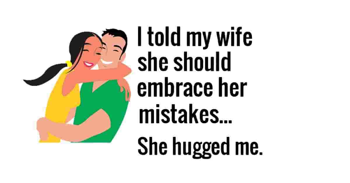 My wife embracced her mistakes