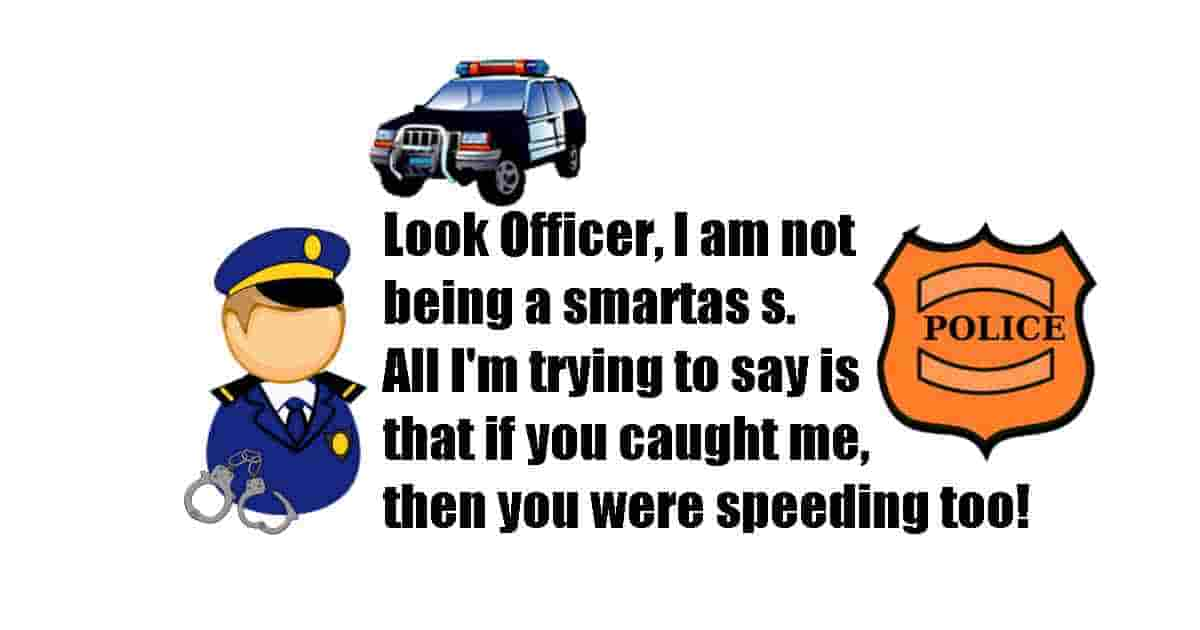 Look Officer, I'm not trying to be smart... I'm just saying that if you caught me, then you were speeding too!!!