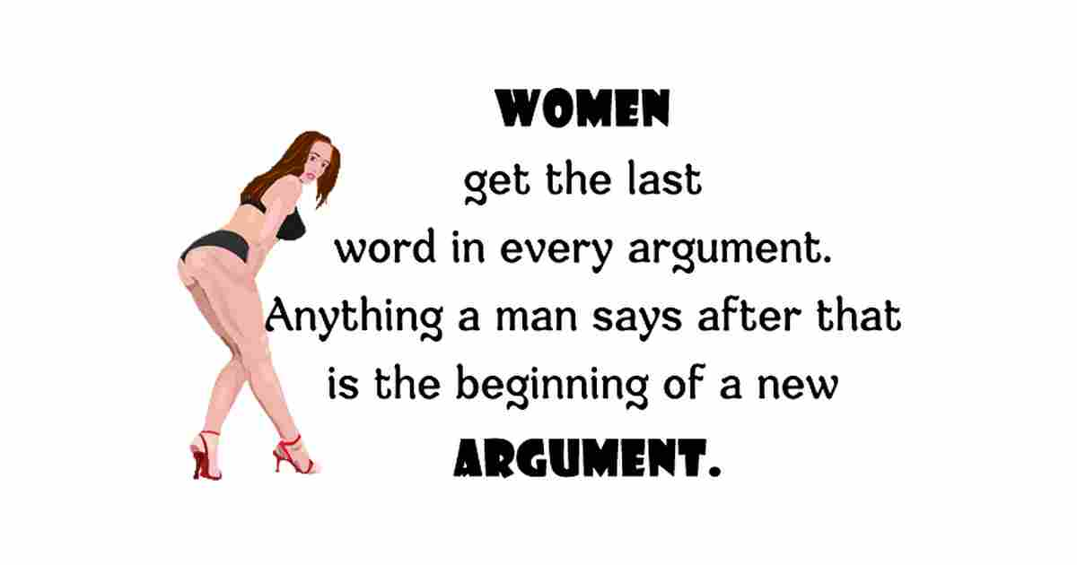 Women always get the last word in every argument. Anything a man says after that is just the beginning of a new argument.