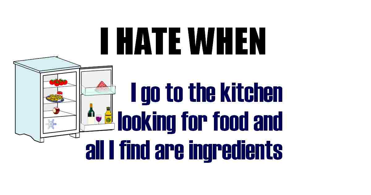 Funny hungry quote I don't like when I go to the kitchen looking for food and I can find are INGREDIENTS...