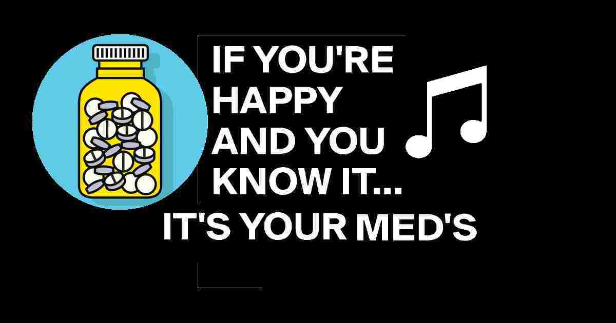Sing along... If you're happy and you know it, IT'S YOUR MED'S.