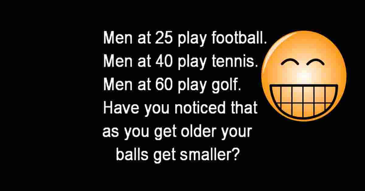 Men at 25 play soccer. At 40 they play tennis. When they are 60 they play golf. Have you noticed that as they get older the balls get smaller?