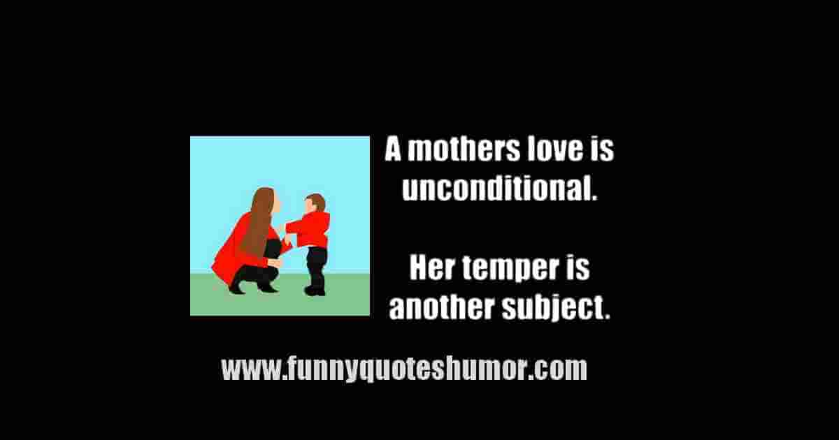 MOTHERS LOVE is unconditional. Now, her temper is a different matter...