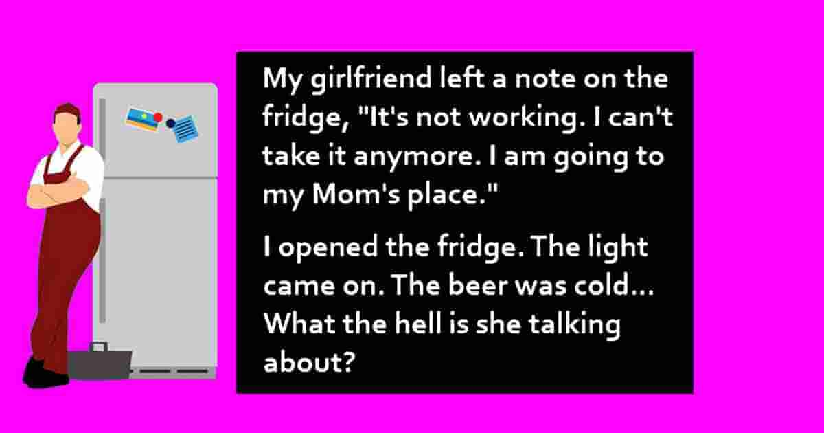 Yesterday my girlfriend left me a note on the fridge saying, It's not working. I can't take it anymore! I'm going to my mom's house. I opened the fridge. The light went on and the beer was cold. What's she talking about?!