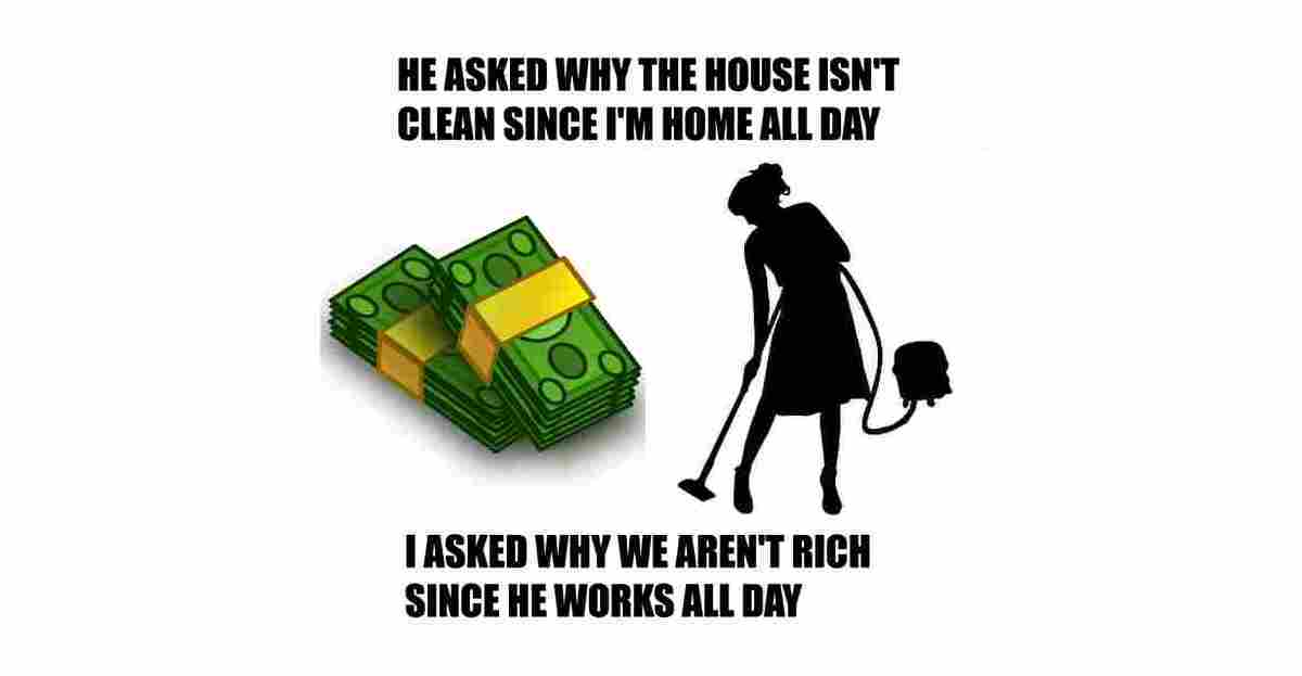 My husband asked why the house wasn't clean since I was home all day. So I asked why he wasn't rich since he works all day.