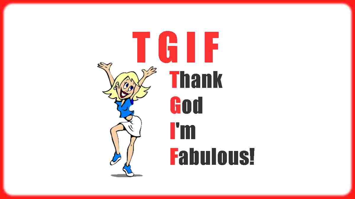 Do you know what T.G.I.F. really means? It means Thank God I'm Fabulous!