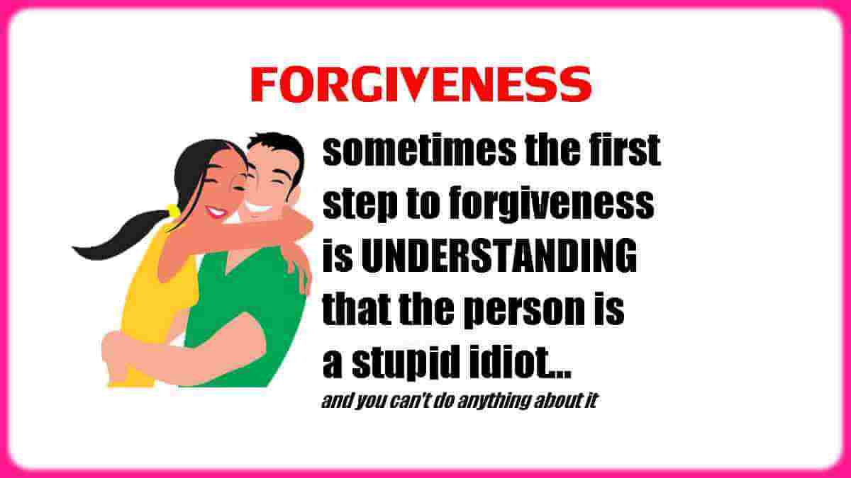Sometimes with certain people, the first step to forgiveness is UNDERSTANDING... that the person is a stupid idiot, and you can't do anything about it!