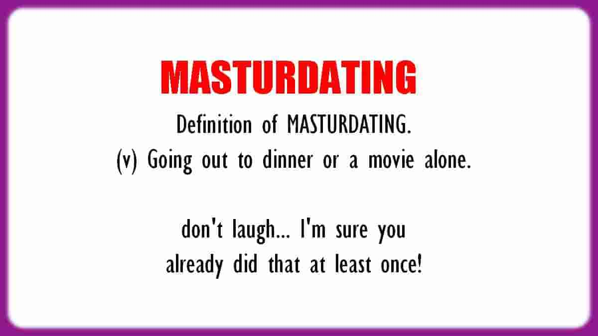 Funny definition Masturdating humor. Nonexistent word, meaning to go out to dinner or a movie alone.
