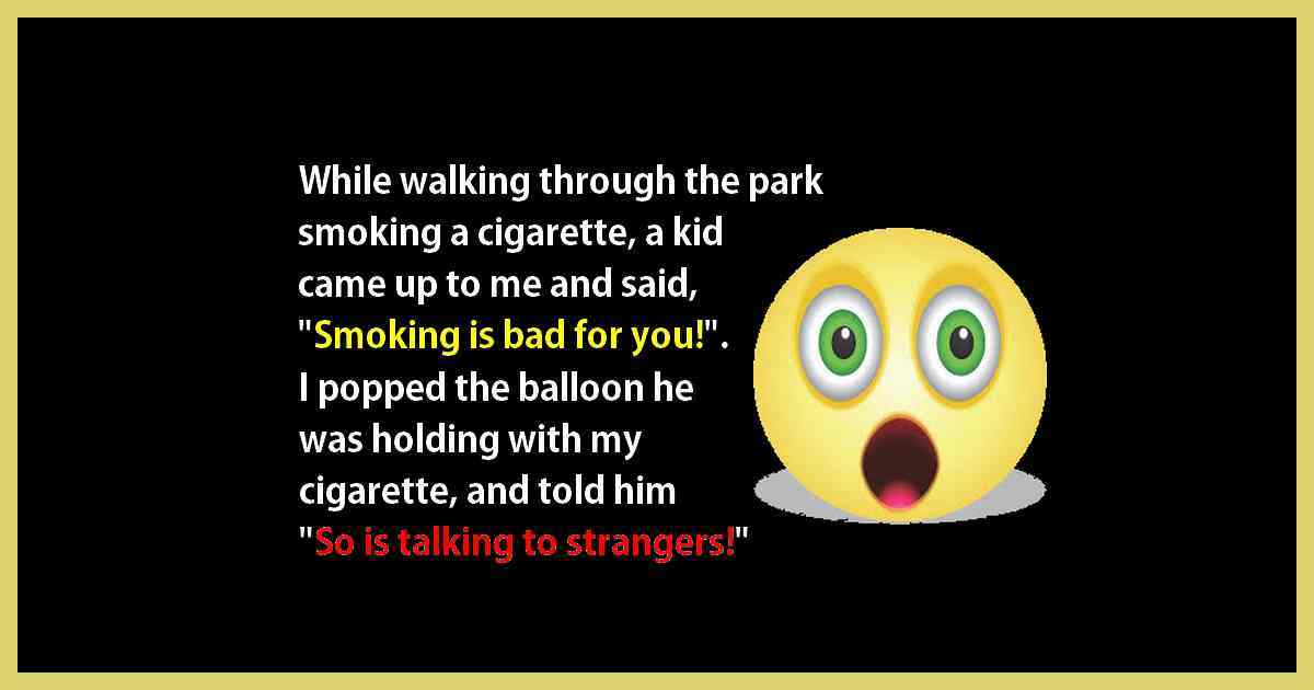 While walking through the park smoking a cigarette, a kid came up to me and said, smoking is bad for you. So, I popped his balloon with the cigarette and told him so was talking to strangers!