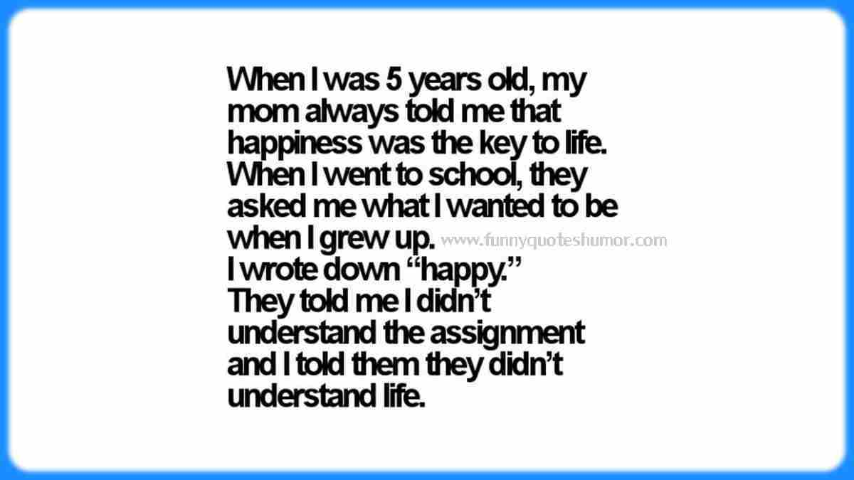 As a child, my mother always told me that happiness was the key to life. Then when I went to school and the teacher gave me a homework about: What do you want be when you grow up? So I wrote down, HAPPY! She said I didn't understand the assignment and I said she didn't understand life!