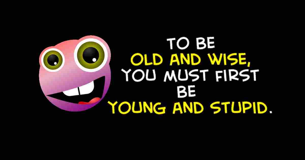To be old and wise funny saying