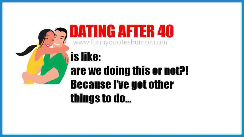 Dating when you're over 40 you ask your partner, Are we doing this or not? I have other things to do!