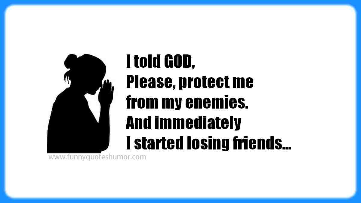 When I asked GOD, Please protect me from my enemies... he did, but immediately I started loosing friends!