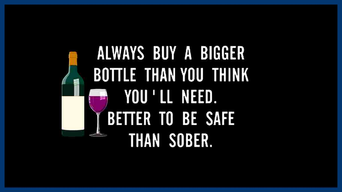 If you're going to drink remember to buy a bigger bottle than you think you'll need. It's better to be safe than sober.