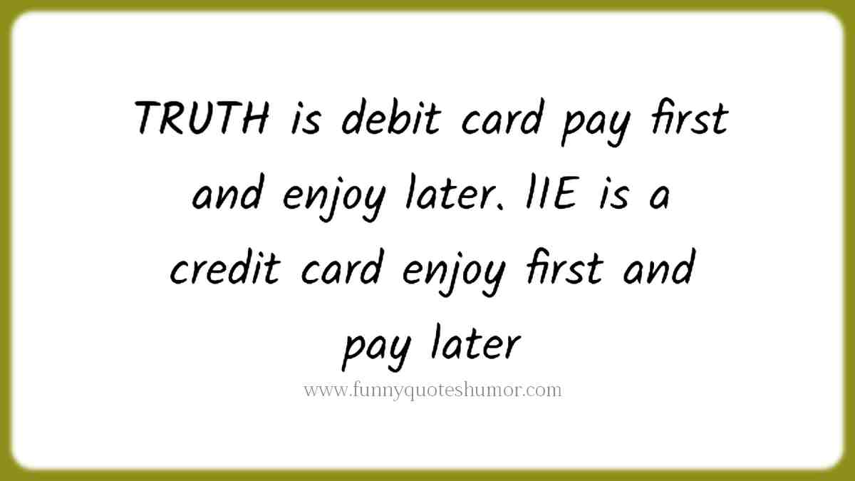 The TRUTH is like a debit card, you pay first and enjoy later. A LIE is like a credit card, you enjoy first and pay later!