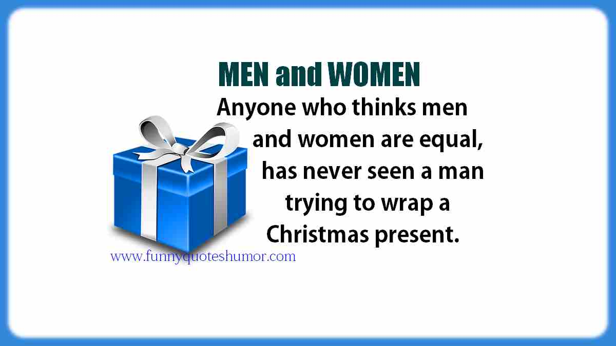 Anyone who thinks that women and men are equal, has never seen a man trying to wrap a Christmas present before.