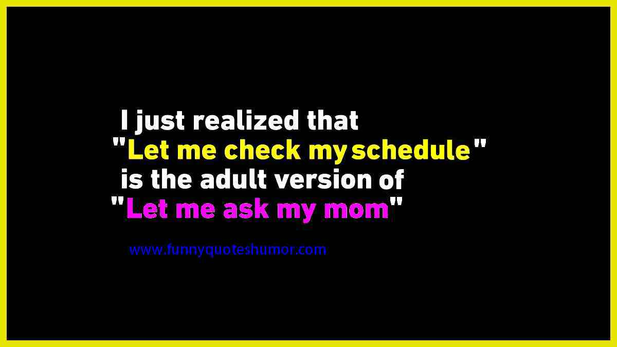 I've just realized that, Let me check my schedule, is the adult version of, Let me ask my mom.