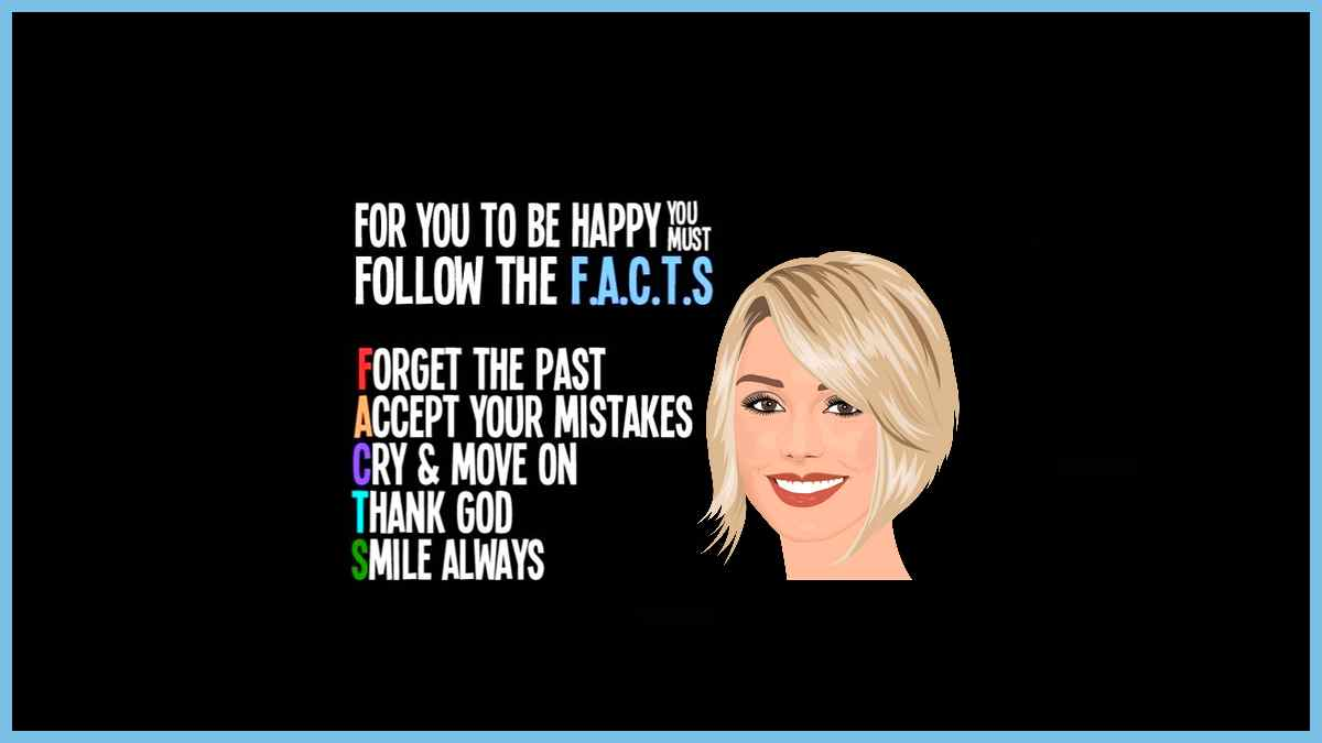 If you want to be happy, just follow the F.A.C.T.S - Forget the past, Accept your mistakes, Cry and move on, Thank God, Smile always