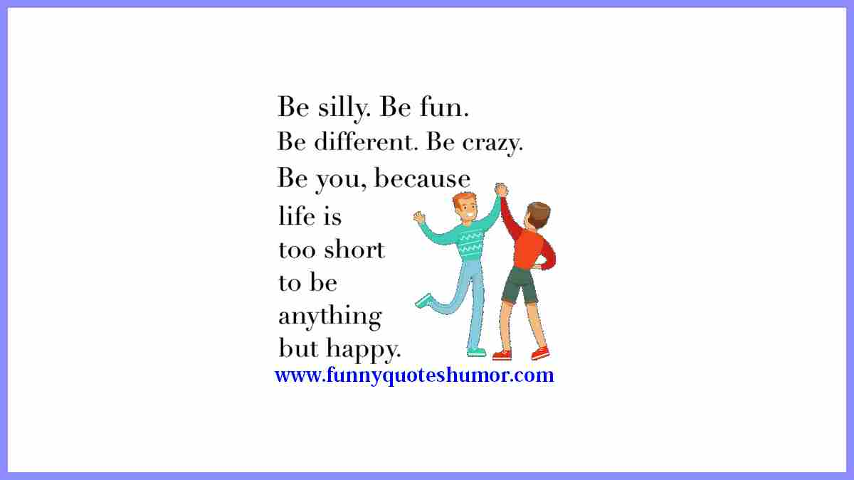Be crazy, be fun, be silly, be different... BE YOURSELF! Life's too short to be anything but happy.