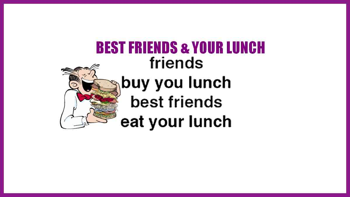 Friends and lunch, what do they have in common? Friends buy you lunch, but best friends eat your lunch!