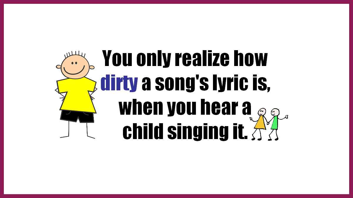 You only realize how dirty a song's lyric is when you hear a child singing it.