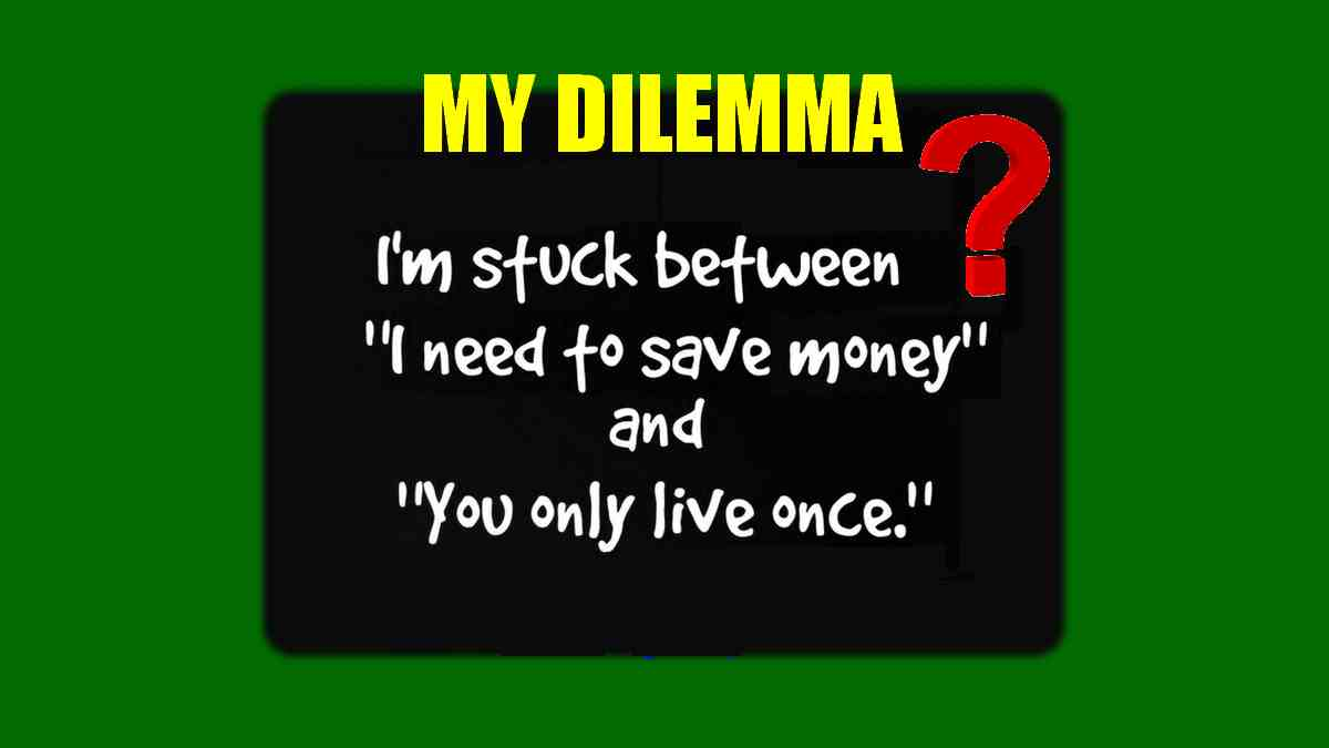 I'm stuck in my new dilemma. It's between, I need to save money, and You only live once!