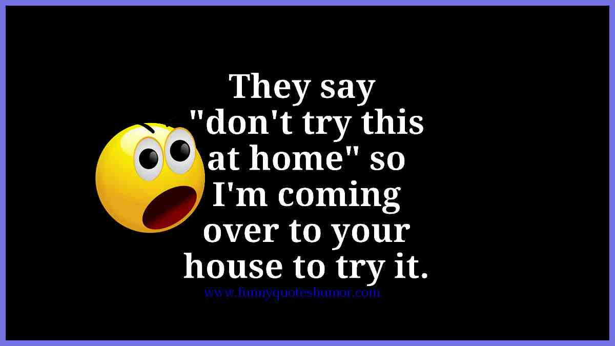 I was going to try, but they say DON'T TRY THIS AT HOME. So I am going to your house to try it...