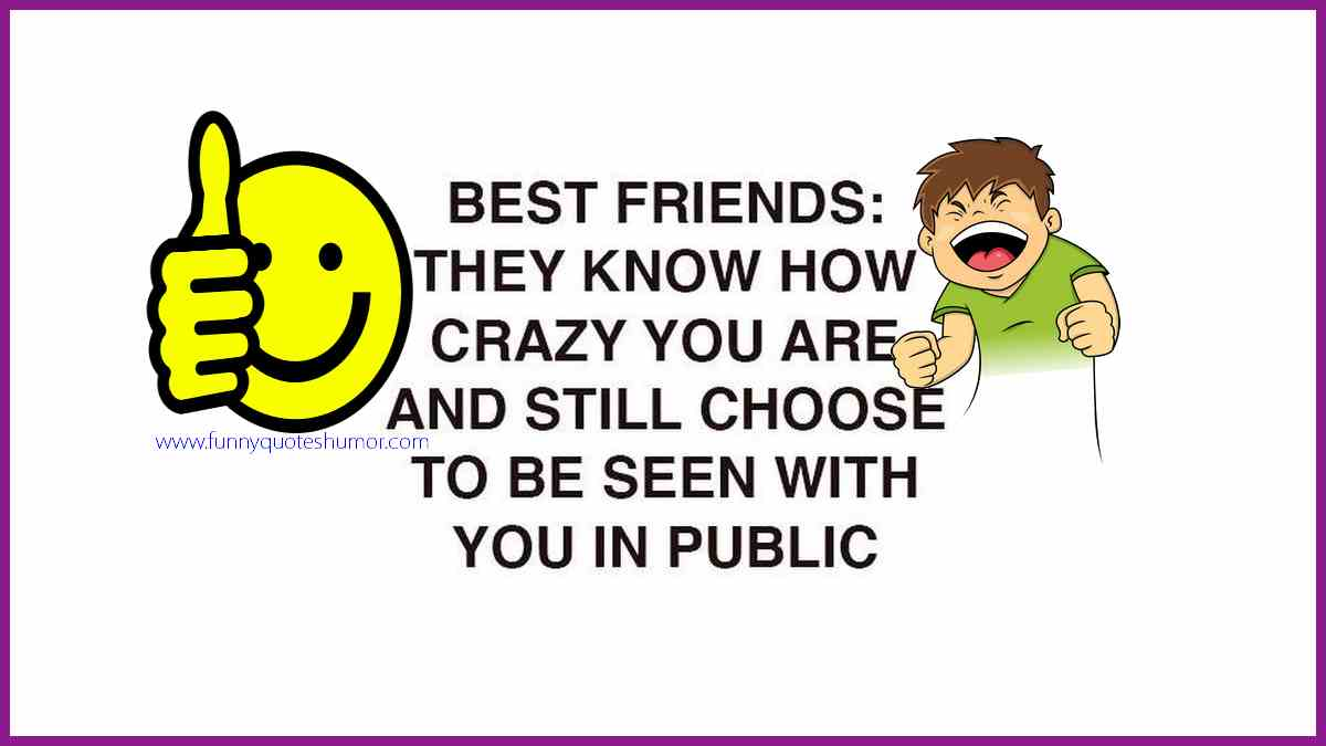 Best friend… knows you're crazy, and still chooses to be seen with you in public!