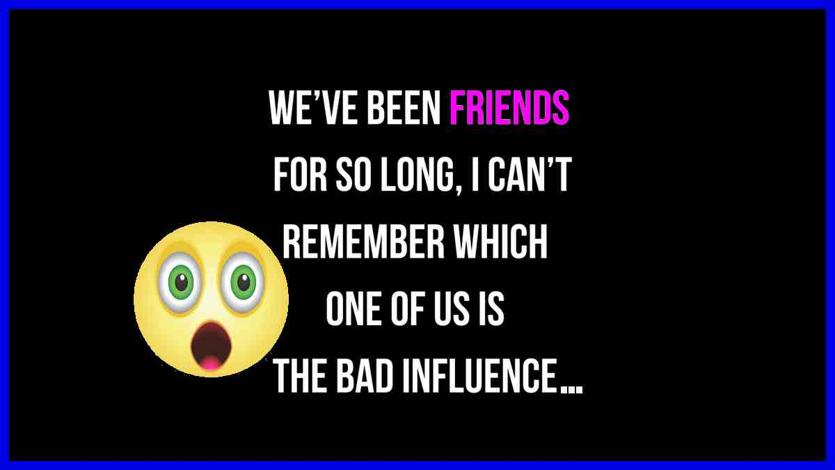 We have been friends for such a long time that I can't remember which of the two of us is the bad influence...