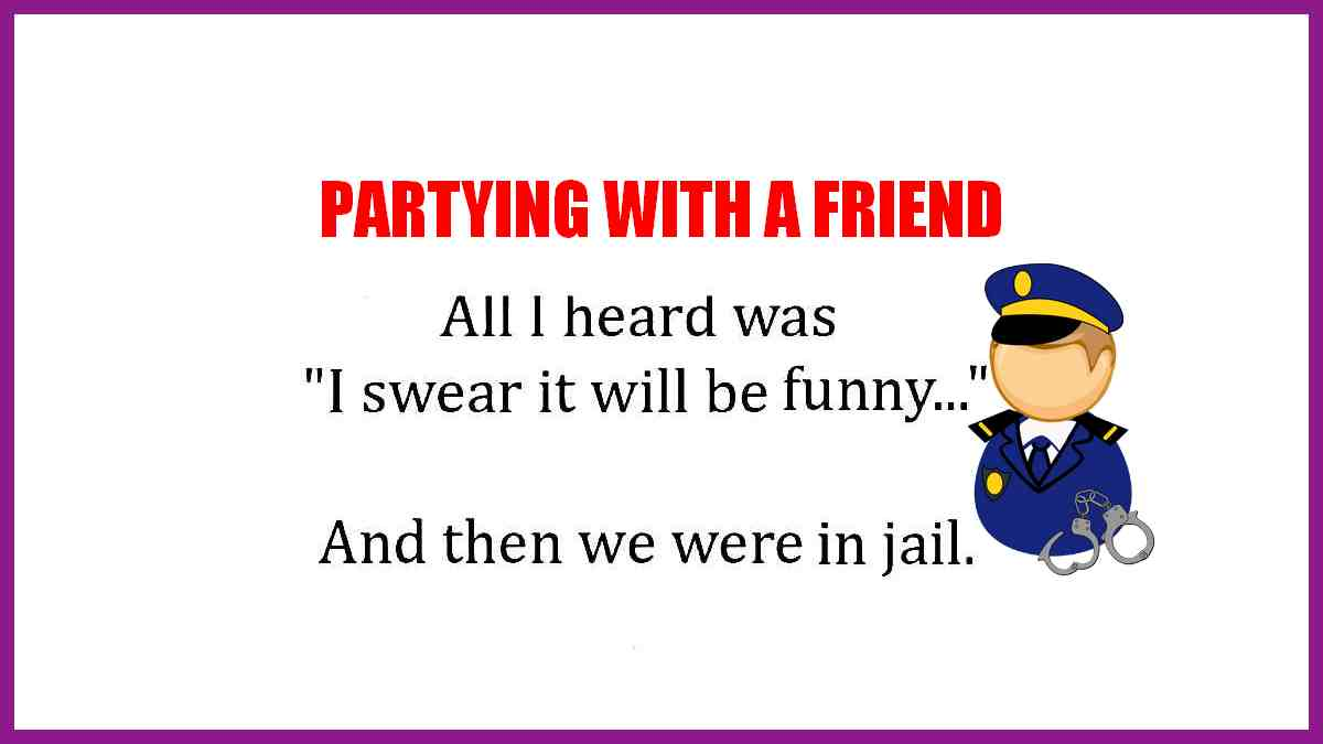The other night I went out to party with a friend. All I remember hearing was, I swear it will be funny... and the last thing I know is that we were in jail.