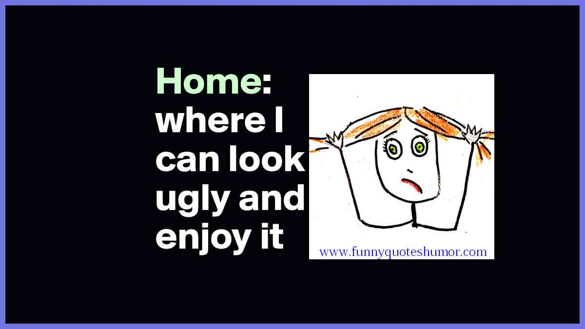 Home is the place where I can look ugly and still enjoy it.
