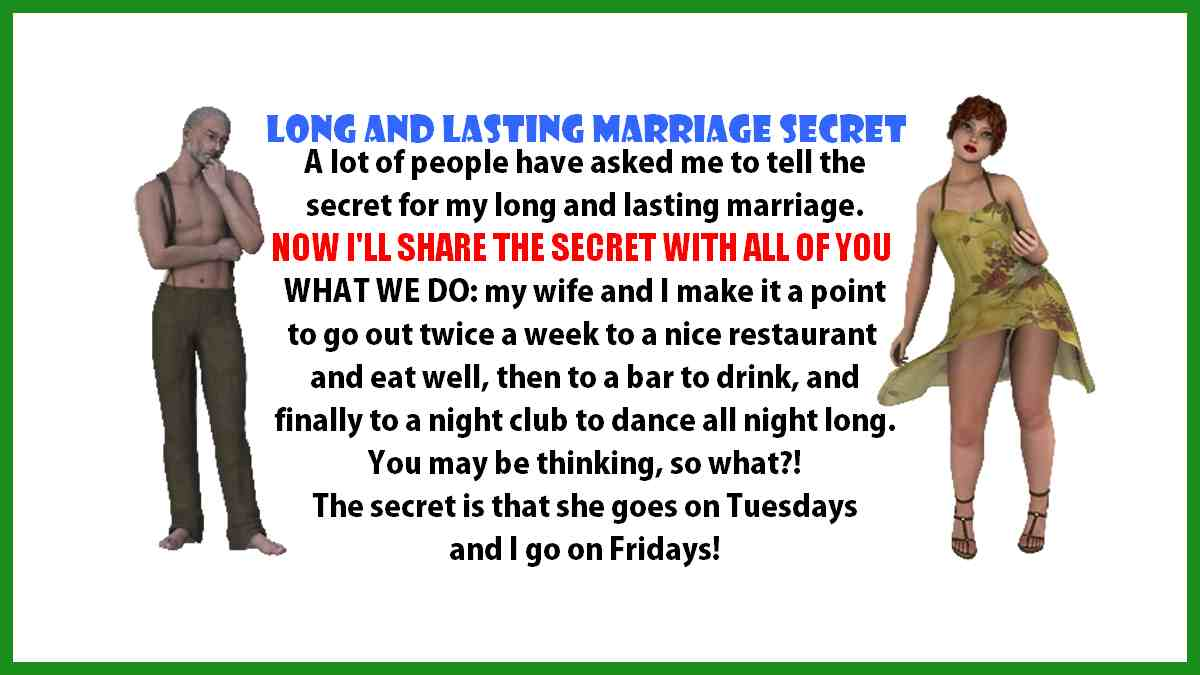 People have asked me to tell the secret for my long and lasting marriage. It's that we go out twice a week. She goes on Tuesdays and I on Fridays