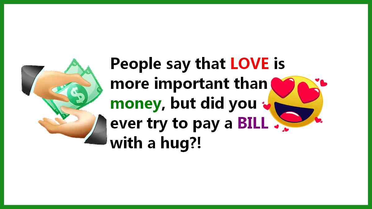 People say that love is more important than money. But did you ever try to pay a bill with a hug?!