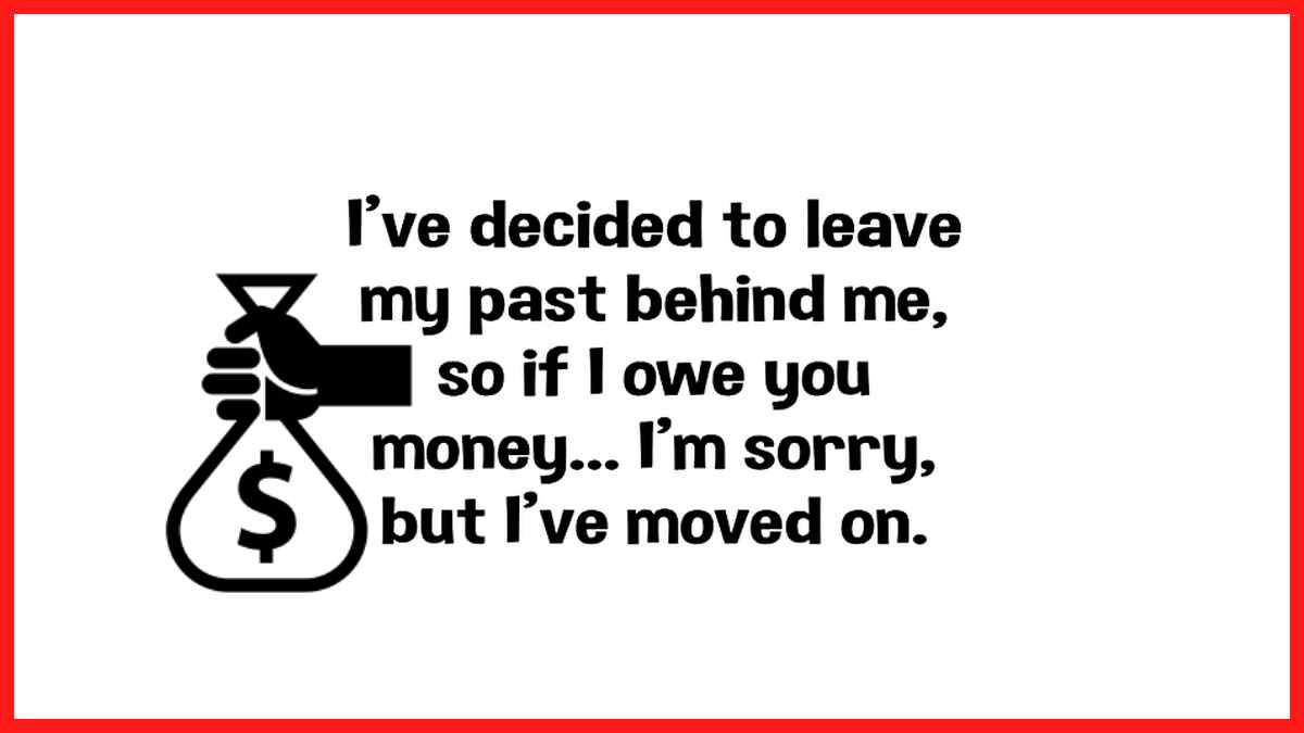 I'm leaving my past behind me. So if I owed you money I am sorry, but I have moved on...