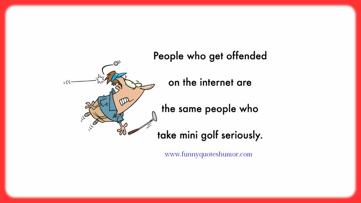 The people who get offended by what's posted on the Internet, are the same people who take mini golf seriously!