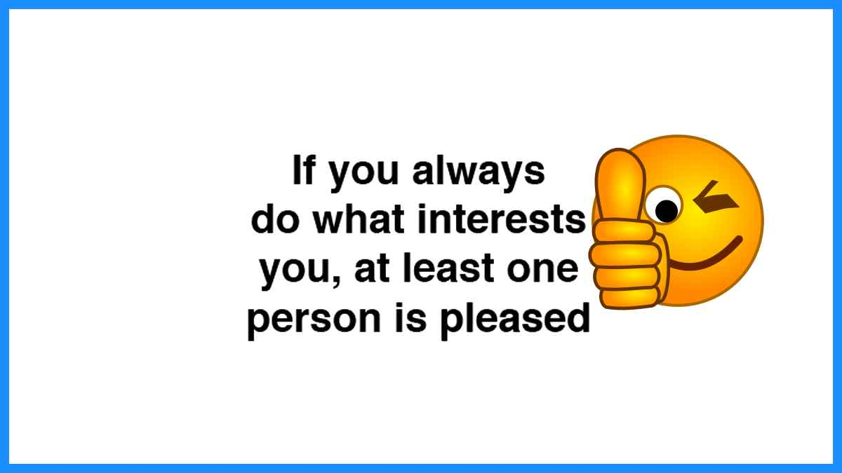If you always do something that interests you, at least 1 person will be pleased!