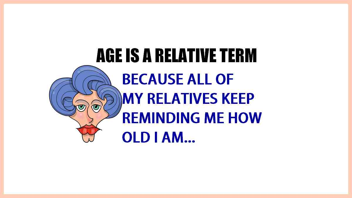Age is a relative term and all my relatives keep reminding me how old I am!