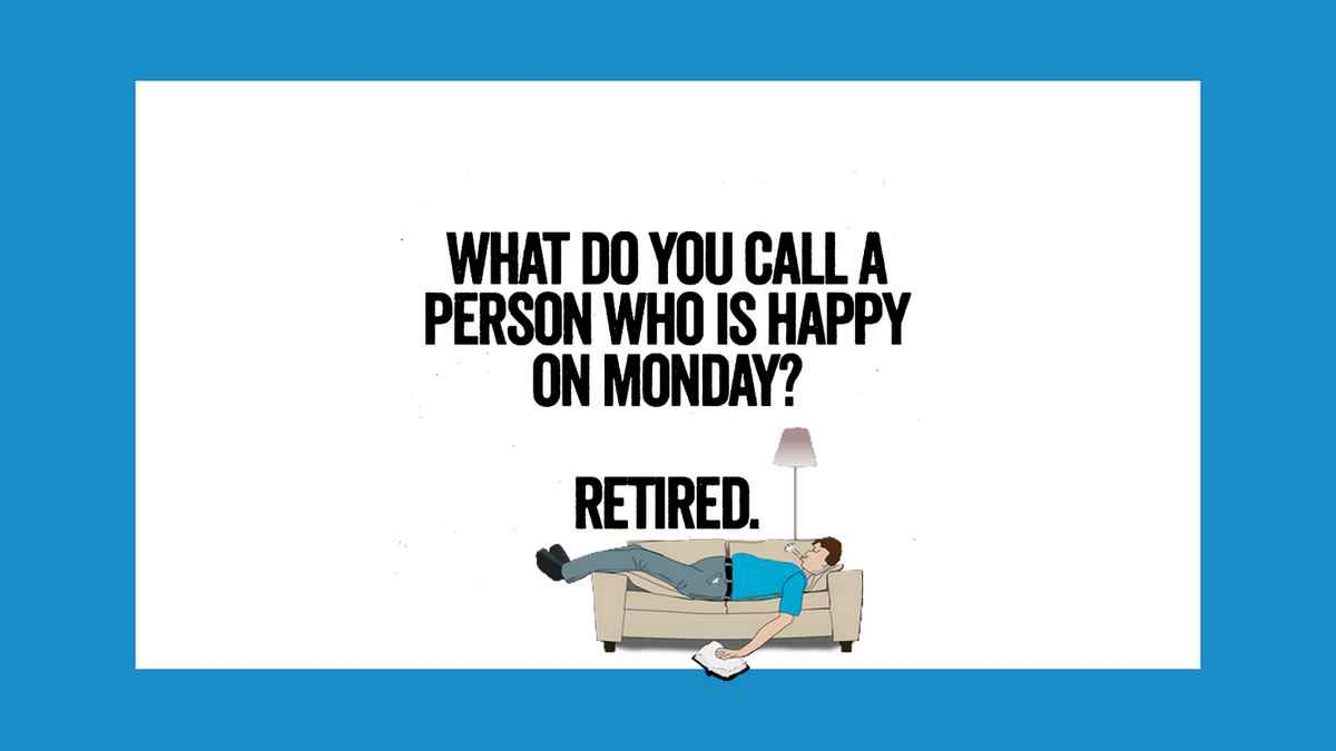 Do you know what's called a person who's happy on a Monday? Retired.