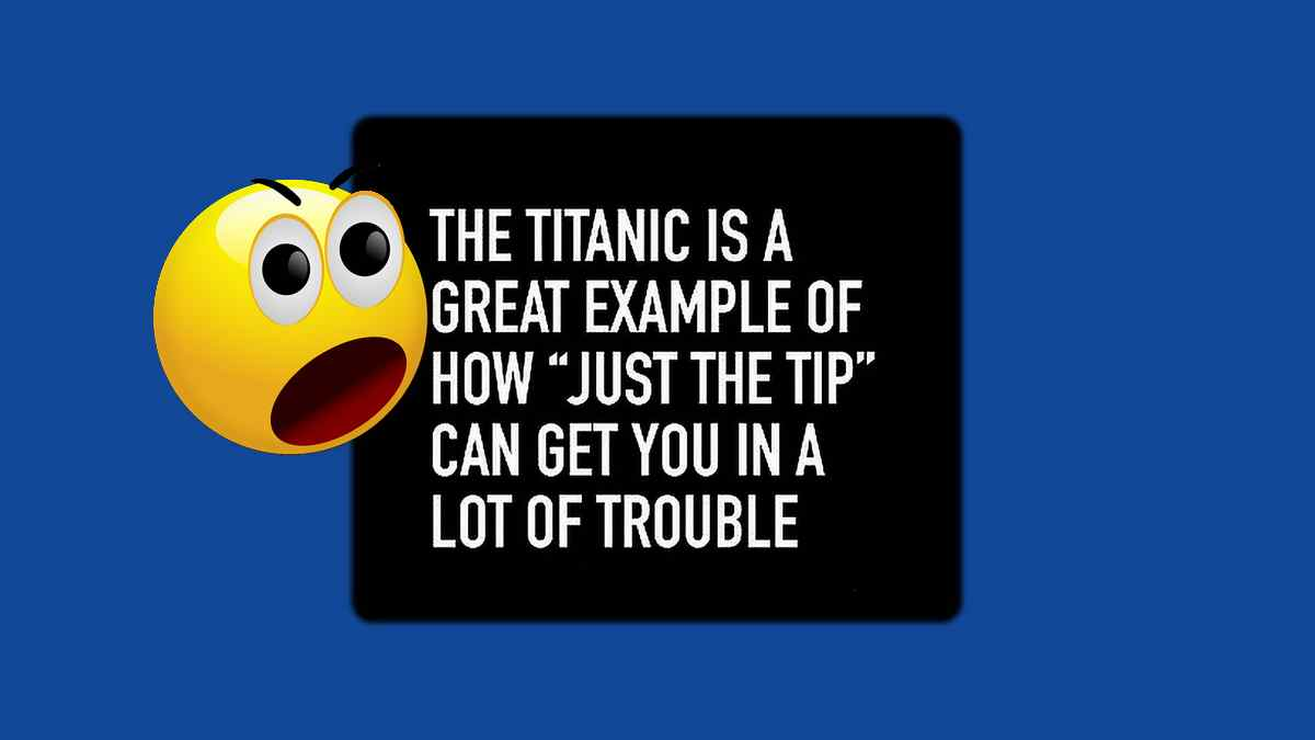 The expression Just the Tip, is the perfect example of how you can get into a lot of trouble just like the Titanic!