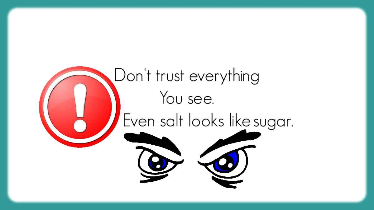 Beware, you shouldn't trust everything you see, because even salt looks like sugar!
