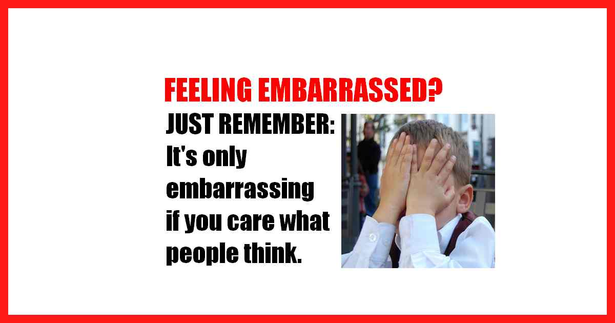 Feeling embarrassed? Don't... just remember that it's only embarrassing if you care what other people think.