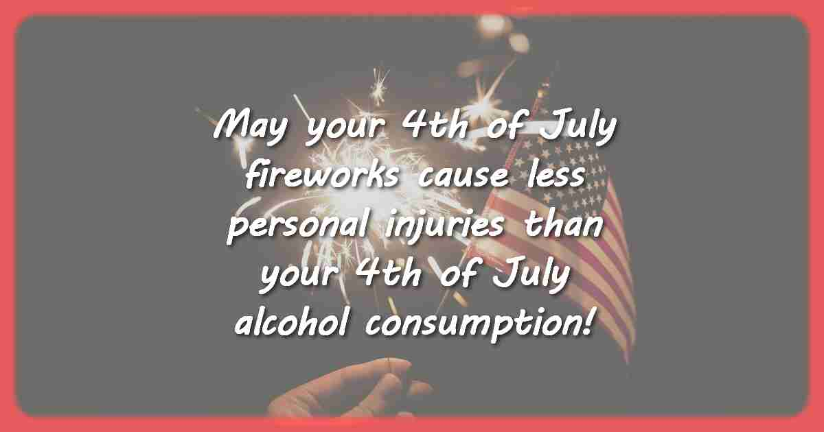 May your 4th of July fireworks cause less personal injuries than your 4th of July alcohol consumption.