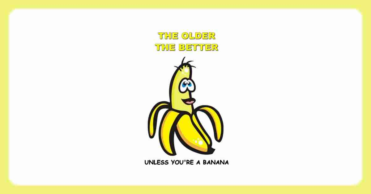 My mom used to say that as you get older, you get better. I agree, unless you're a banana.