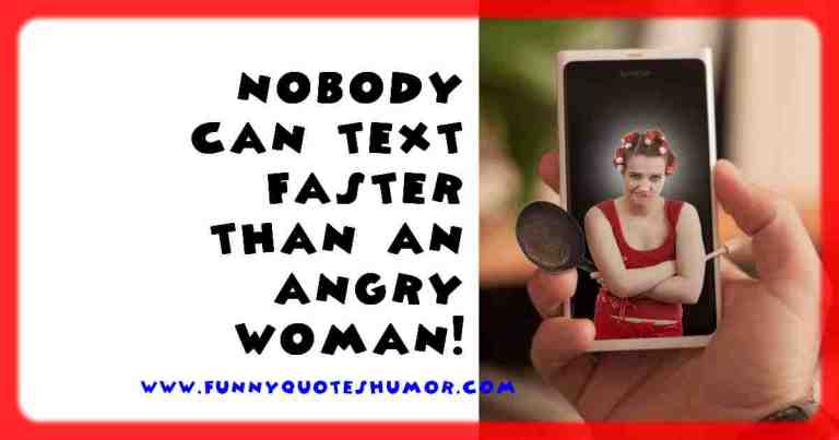 There is no one on this planet who can send text messages faster than an angry woman!