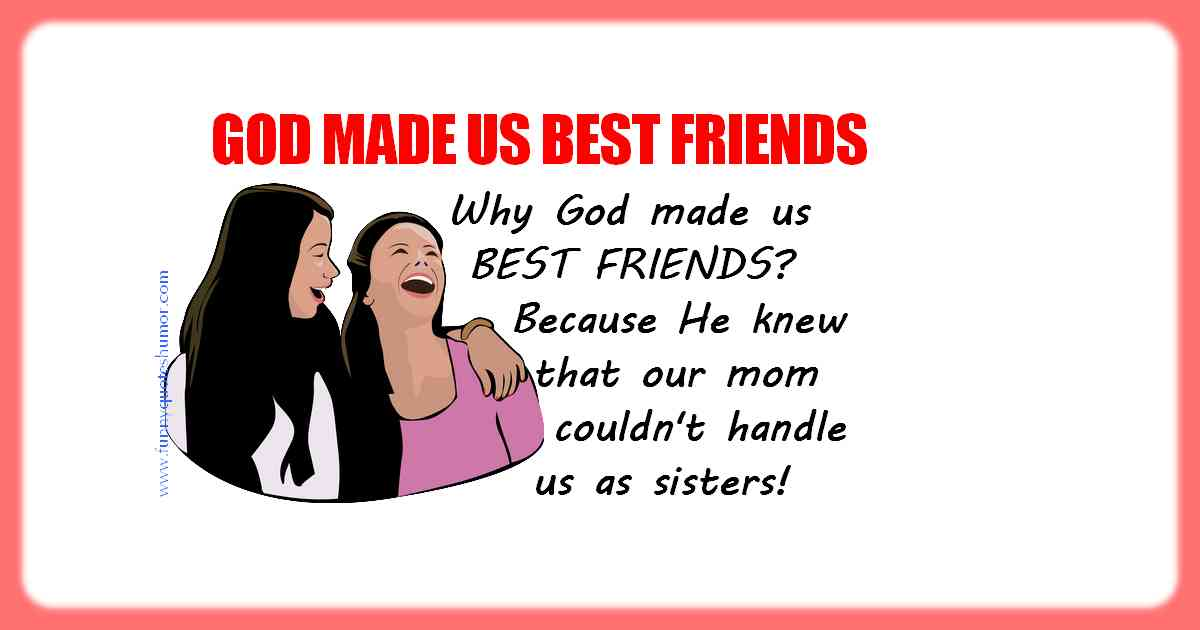 There was a good reason for God to make us best friends. It was because He knew in advance that our mom wouldn't be able to handle us as sisters!