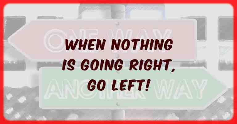 When nothing is going right, go left.